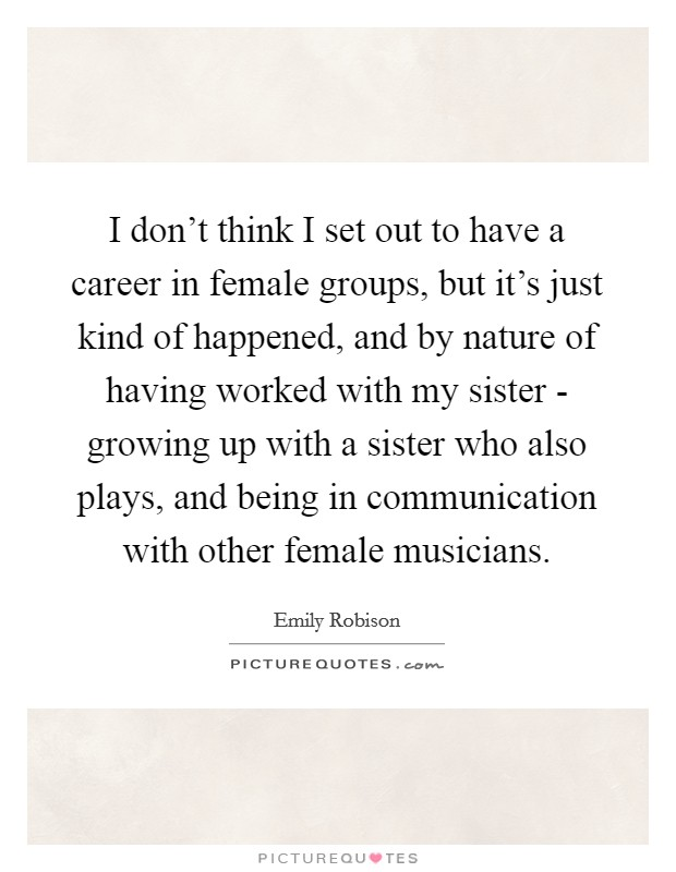 I don't think I set out to have a career in female groups, but it's just kind of happened, and by nature of having worked with my sister - growing up with a sister who also plays, and being in communication with other female musicians. Picture Quote #1