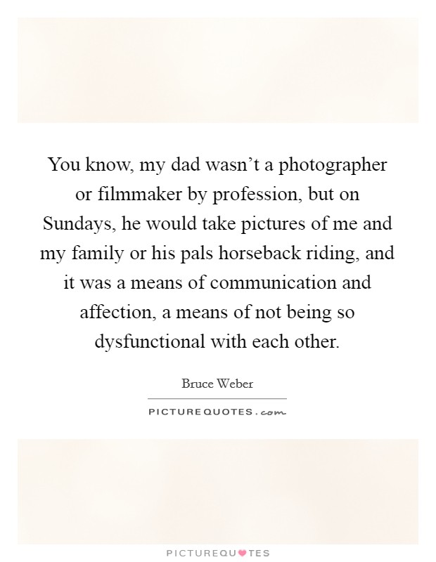 You know, my dad wasn't a photographer or filmmaker by profession, but on Sundays, he would take pictures of me and my family or his pals horseback riding, and it was a means of communication and affection, a means of not being so dysfunctional with each other Picture Quote #1