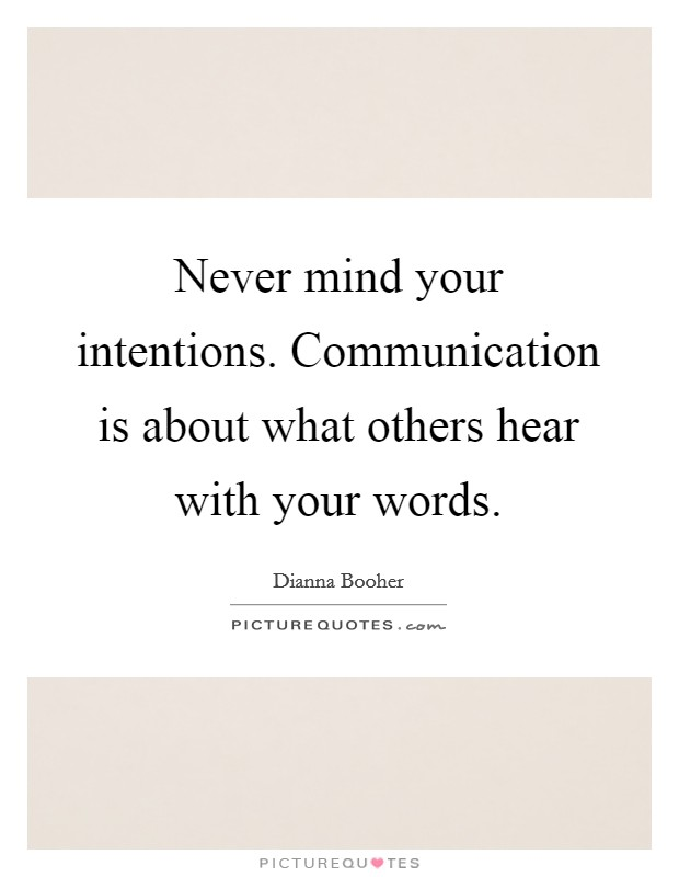 Never mind your intentions. Communication is about what others hear with your words Picture Quote #1