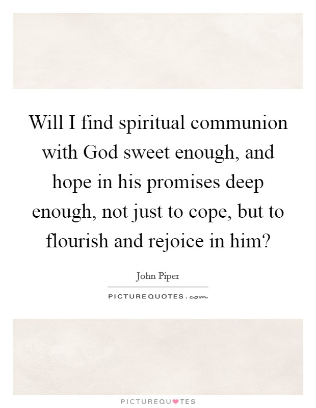 Will I find spiritual communion with God sweet enough, and hope in his promises deep enough, not just to cope, but to flourish and rejoice in him? Picture Quote #1