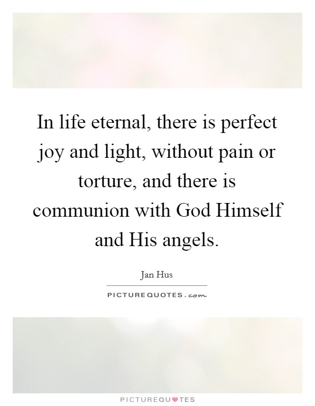 In life eternal, there is perfect joy and light, without pain or torture, and there is communion with God Himself and His angels Picture Quote #1