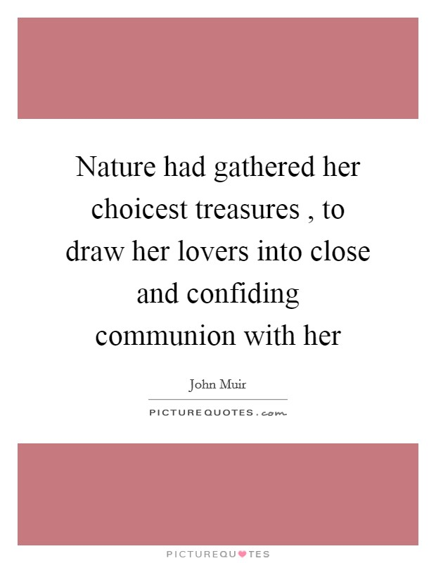 Nature had gathered her choicest treasures , to draw her lovers into close and confiding communion with her Picture Quote #1