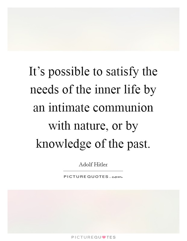 It's possible to satisfy the needs of the inner life by an intimate communion with nature, or by knowledge of the past Picture Quote #1