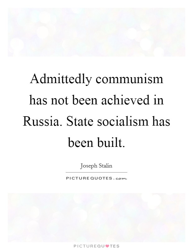Admittedly communism has not been achieved in Russia. State socialism has been built Picture Quote #1