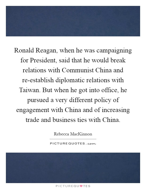 Ronald Reagan, when he was campaigning for President, said that he would break relations with Communist China and re-establish diplomatic relations with Taiwan. But when he got into office, he pursued a very different policy of engagement with China and of increasing trade and business ties with China Picture Quote #1