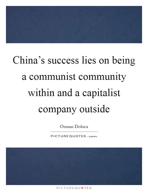 China's success lies on being a communist community within and a capitalist company outside Picture Quote #1