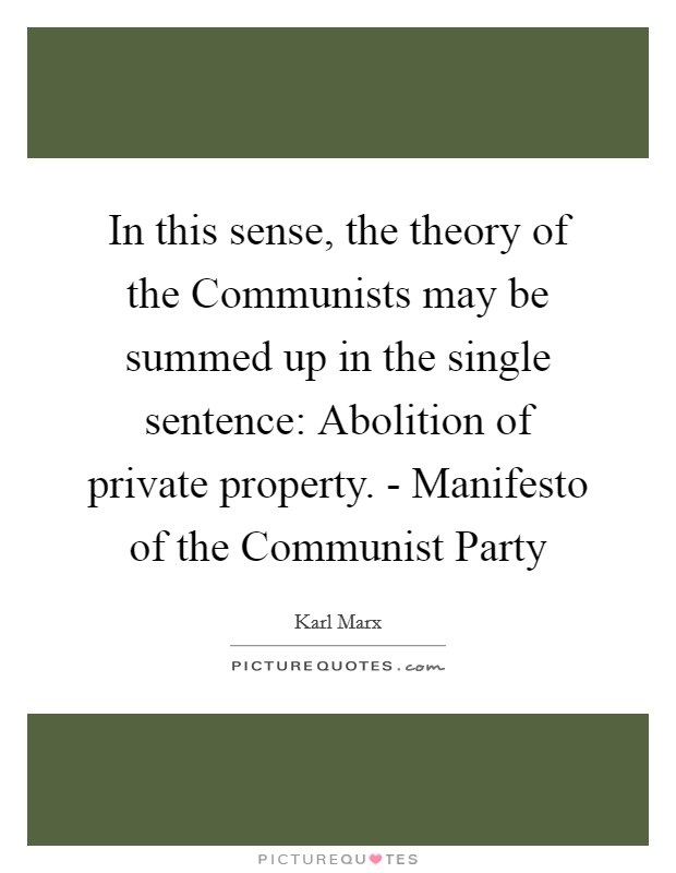 In this sense, the theory of the Communists may be summed up in the single sentence: Abolition of private property. - Manifesto of the Communist Party Picture Quote #1