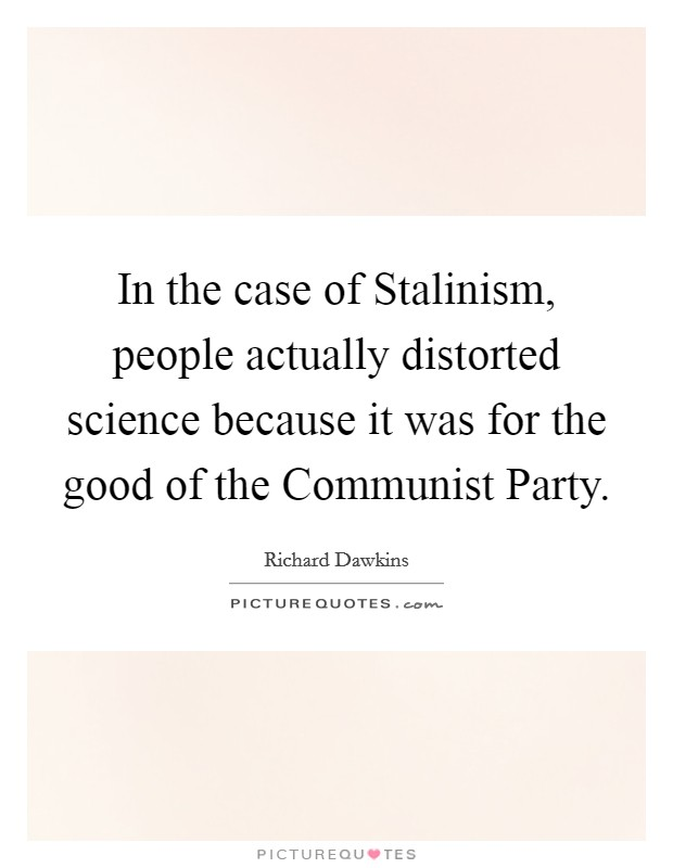 In the case of Stalinism, people actually distorted science because it was for the good of the Communist Party Picture Quote #1