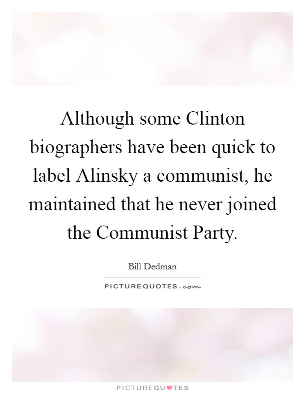 Although some Clinton biographers have been quick to label Alinsky a communist, he maintained that he never joined the Communist Party Picture Quote #1