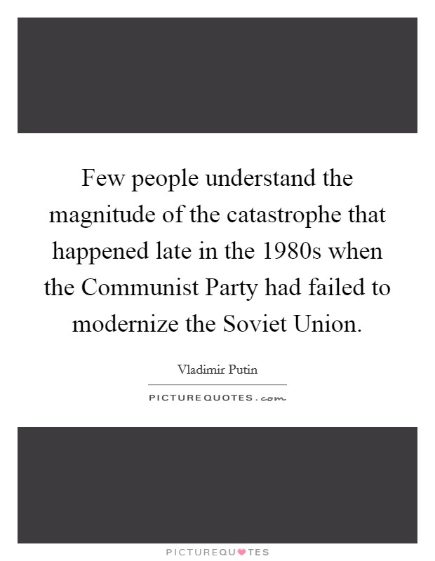 Few people understand the magnitude of the catastrophe that happened late in the 1980s when the Communist Party had failed to modernize the Soviet Union Picture Quote #1