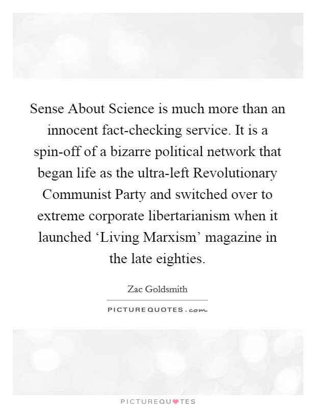 Sense About Science is much more than an innocent fact-checking service. It is a spin-off of a bizarre political network that began life as the ultra-left Revolutionary Communist Party and switched over to extreme corporate libertarianism when it launched 'Living Marxism' magazine in the late eighties Picture Quote #1