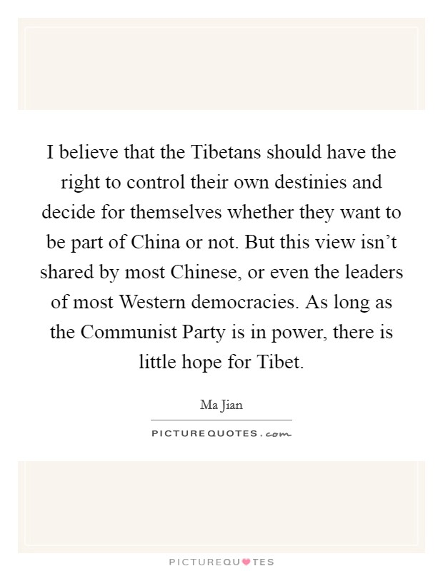 I believe that the Tibetans should have the right to control their own destinies and decide for themselves whether they want to be part of China or not. But this view isn't shared by most Chinese, or even the leaders of most Western democracies. As long as the Communist Party is in power, there is little hope for Tibet Picture Quote #1