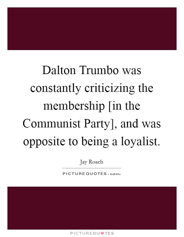 Dalton Trumbo was constantly criticizing the membership [in the Communist Party], and was opposite to being a loyalist Picture Quote #1