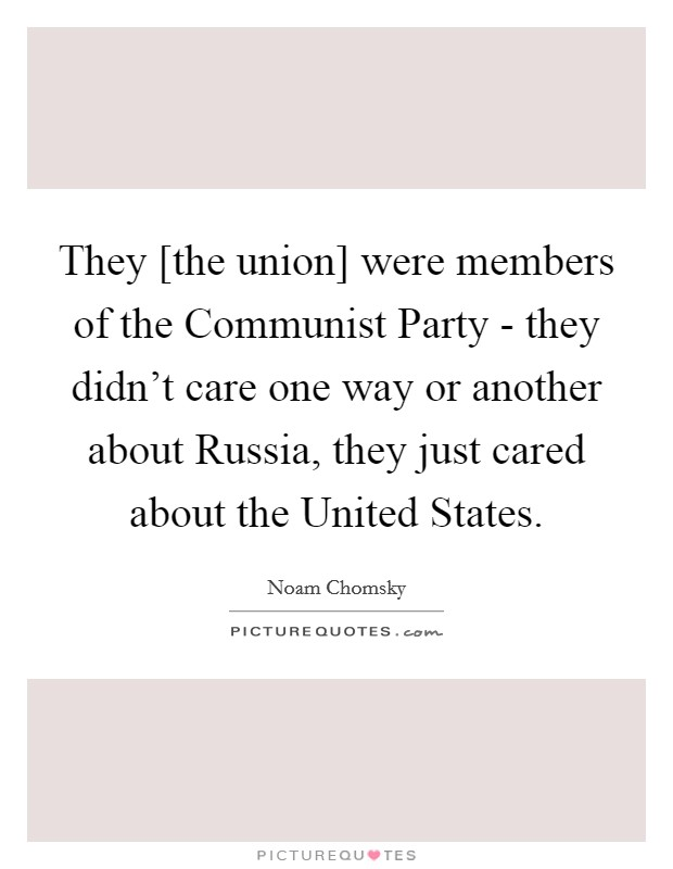 They [the union] were members of the Communist Party - they didn't care one way or another about Russia, they just cared about the United States Picture Quote #1