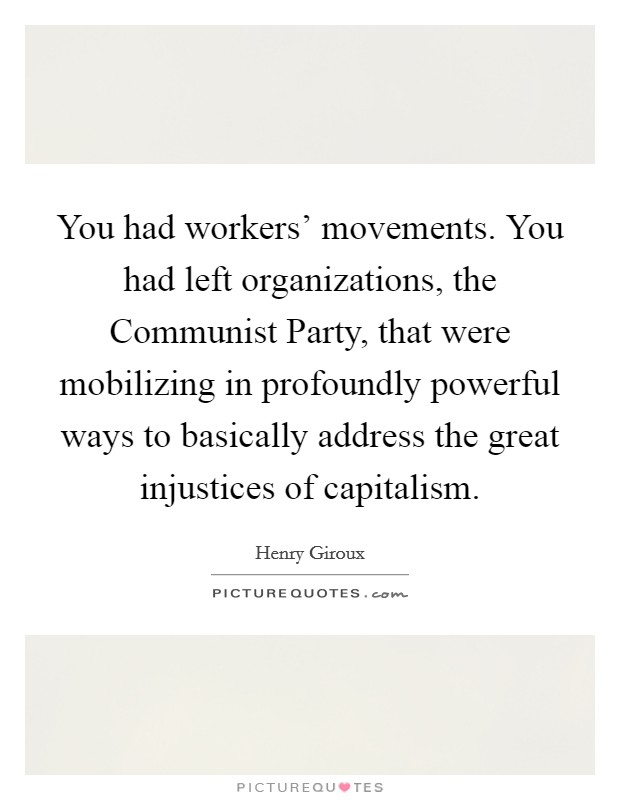 You had workers' movements. You had left organizations, the Communist Party, that were mobilizing in profoundly powerful ways to basically address the great injustices of capitalism Picture Quote #1