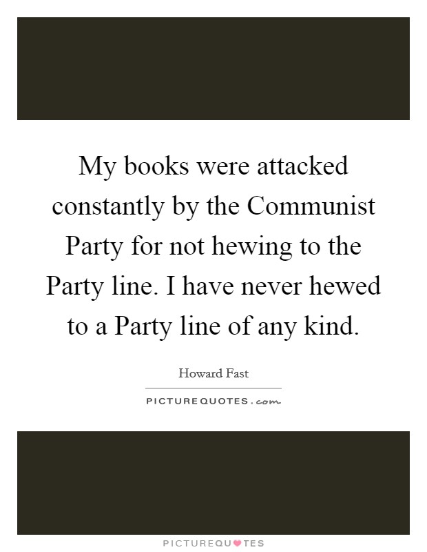 My books were attacked constantly by the Communist Party for not hewing to the Party line. I have never hewed to a Party line of any kind Picture Quote #1