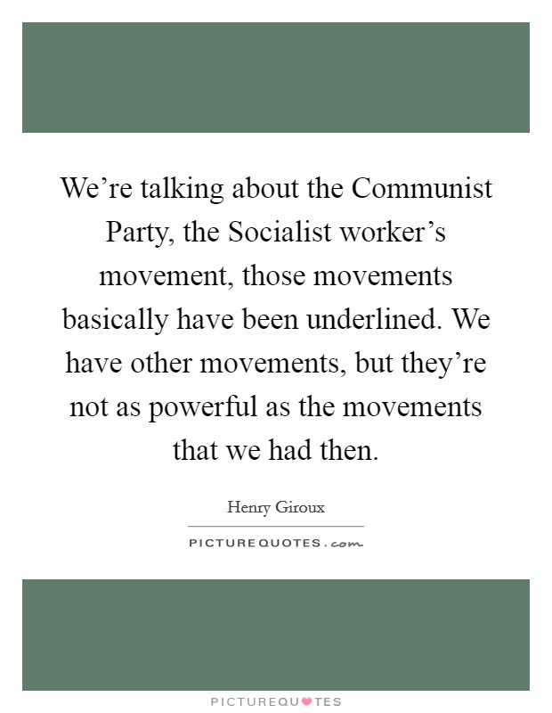 We're talking about the Communist Party, the Socialist worker's movement, those movements basically have been underlined. We have other movements, but they're not as powerful as the movements that we had then Picture Quote #1