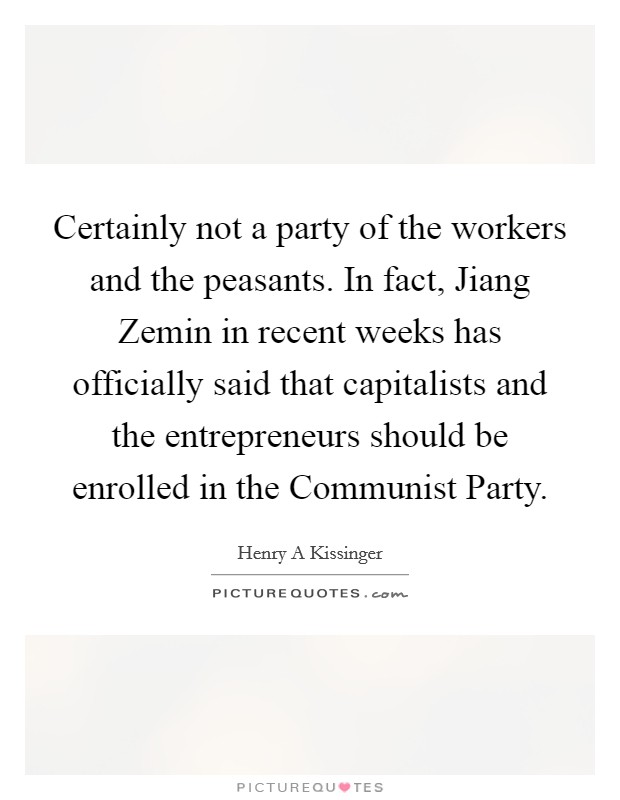 Certainly not a party of the workers and the peasants. In fact, Jiang Zemin in recent weeks has officially said that capitalists and the entrepreneurs should be enrolled in the Communist Party Picture Quote #1