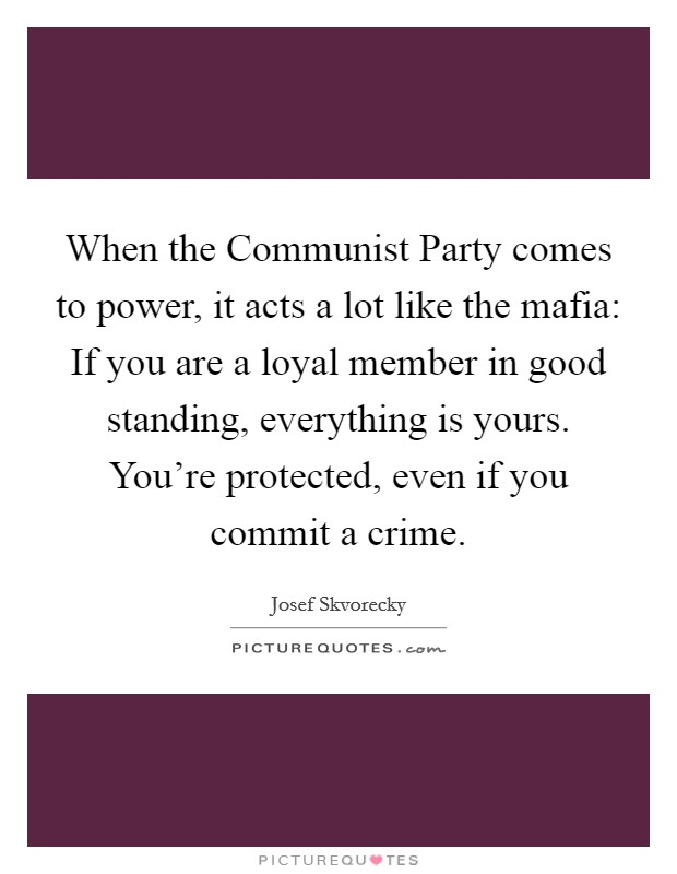 When the Communist Party comes to power, it acts a lot like the mafia: If you are a loyal member in good standing, everything is yours. You're protected, even if you commit a crime Picture Quote #1