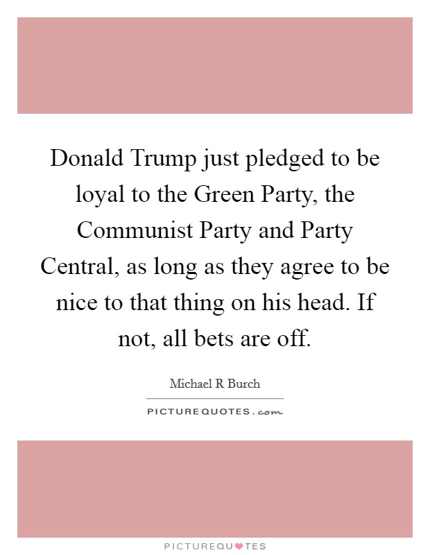 Donald Trump just pledged to be loyal to the Green Party, the Communist Party and Party Central, as long as they agree to be nice to that thing on his head. If not, all bets are off Picture Quote #1