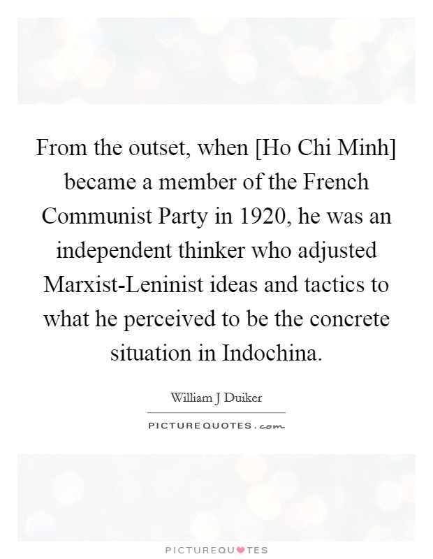 From the outset, when [Ho Chi Minh] became a member of the French Communist Party in 1920, he was an independent thinker who adjusted Marxist-Leninist ideas and tactics to what he perceived to be the concrete situation in Indochina Picture Quote #1