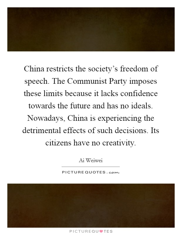 China restricts the society's freedom of speech. The Communist Party imposes these limits because it lacks confidence towards the future and has no ideals. Nowadays, China is experiencing the detrimental effects of such decisions. Its citizens have no creativity Picture Quote #1