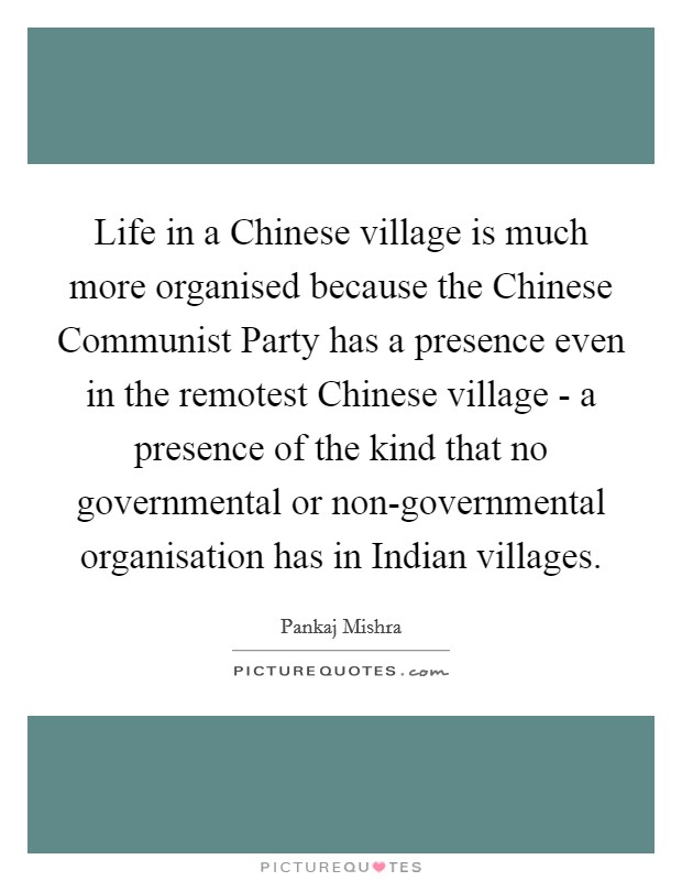 Life in a Chinese village is much more organised because the Chinese Communist Party has a presence even in the remotest Chinese village - a presence of the kind that no governmental or non-governmental organisation has in Indian villages Picture Quote #1