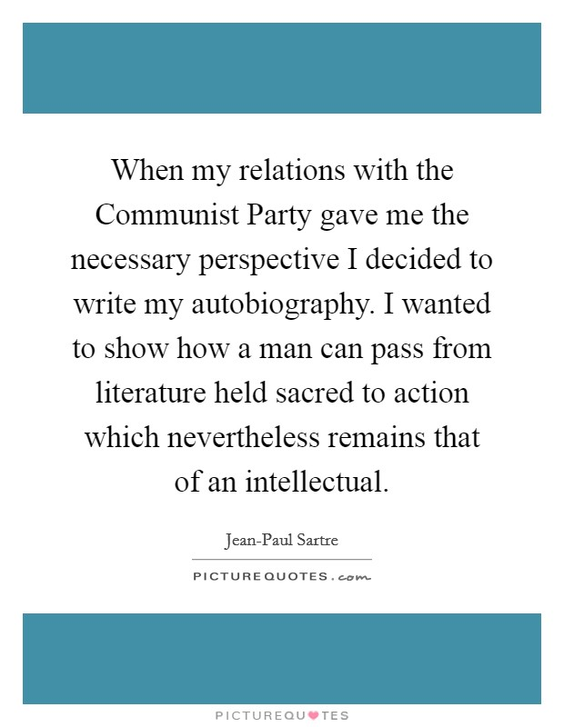 When my relations with the Communist Party gave me the necessary perspective I decided to write my autobiography. I wanted to show how a man can pass from literature held sacred to action which nevertheless remains that of an intellectual Picture Quote #1