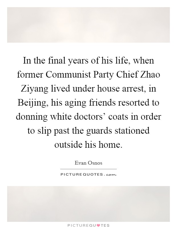 In the final years of his life, when former Communist Party Chief Zhao Ziyang lived under house arrest, in Beijing, his aging friends resorted to donning white doctors' coats in order to slip past the guards stationed outside his home Picture Quote #1