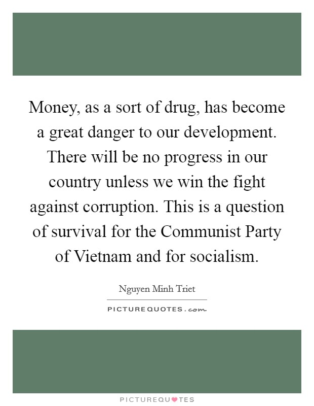 Money, as a sort of drug, has become a great danger to our development. There will be no progress in our country unless we win the fight against corruption. This is a question of survival for the Communist Party of Vietnam and for socialism Picture Quote #1
