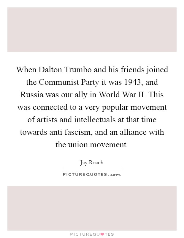 When Dalton Trumbo and his friends joined the Communist Party it was 1943, and Russia was our ally in World War II. This was connected to a very popular movement of artists and intellectuals at that time towards anti fascism, and an alliance with the union movement Picture Quote #1