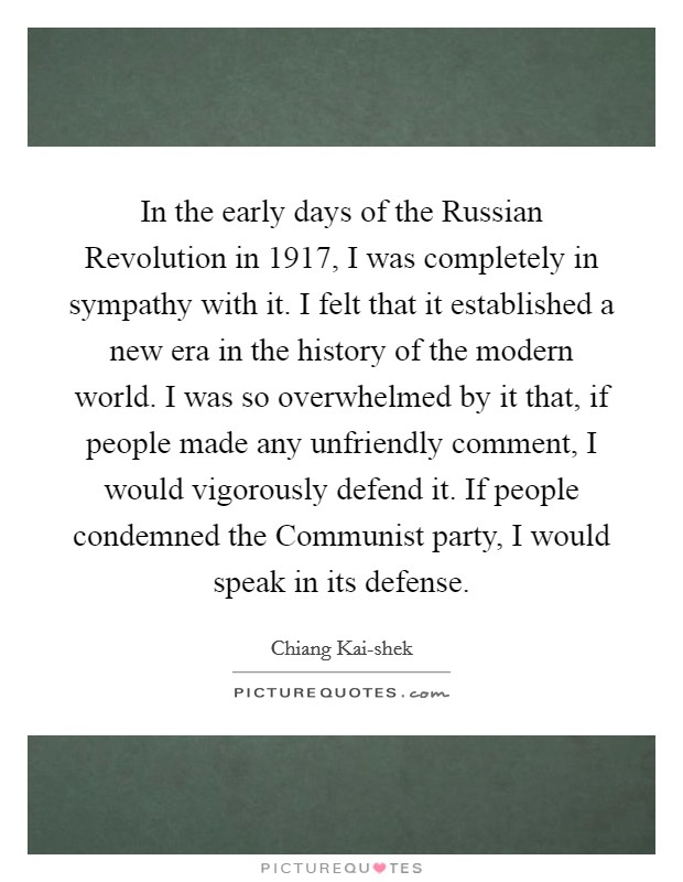 In the early days of the Russian Revolution in 1917, I was completely in sympathy with it. I felt that it established a new era in the history of the modern world. I was so overwhelmed by it that, if people made any unfriendly comment, I would vigorously defend it. If people condemned the Communist party, I would speak in its defense Picture Quote #1