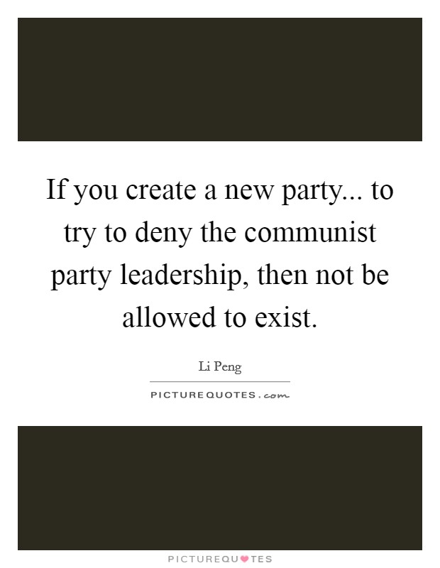 If you create a new party... to try to deny the communist party leadership, then not be allowed to exist Picture Quote #1