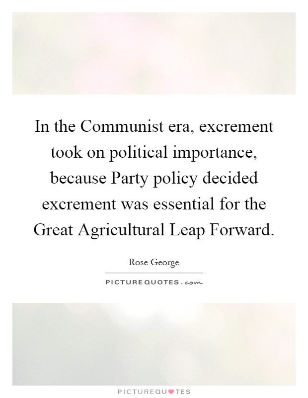 In the Communist era, excrement took on political importance, because Party policy decided excrement was essential for the Great Agricultural Leap Forward Picture Quote #1