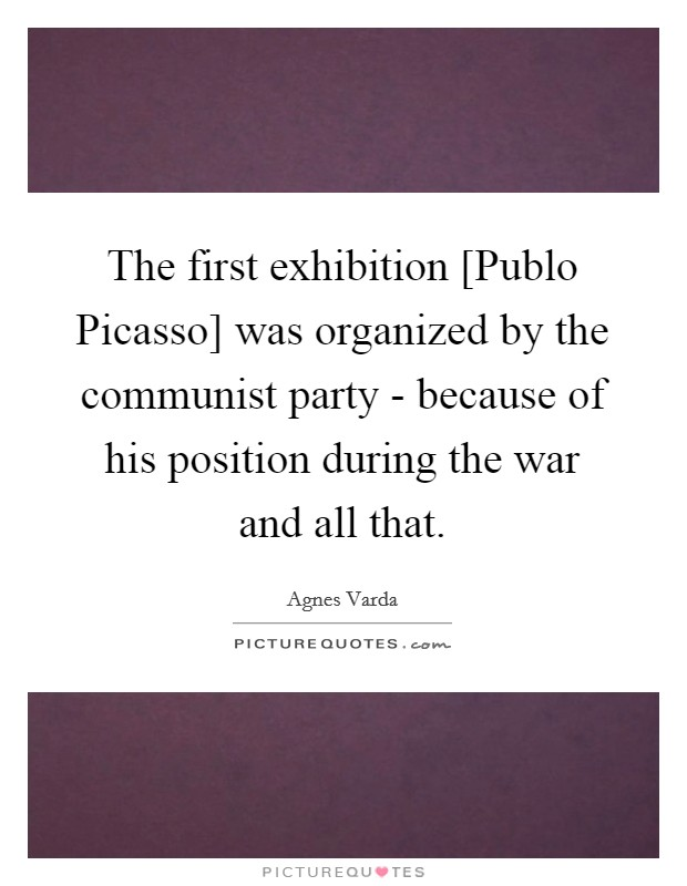 The first exhibition [Publo Picasso] was organized by the communist party - because of his position during the war and all that Picture Quote #1