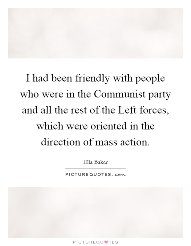I had been friendly with people who were in the Communist party and all the rest of the Left forces, which were oriented in the direction of mass action Picture Quote #1