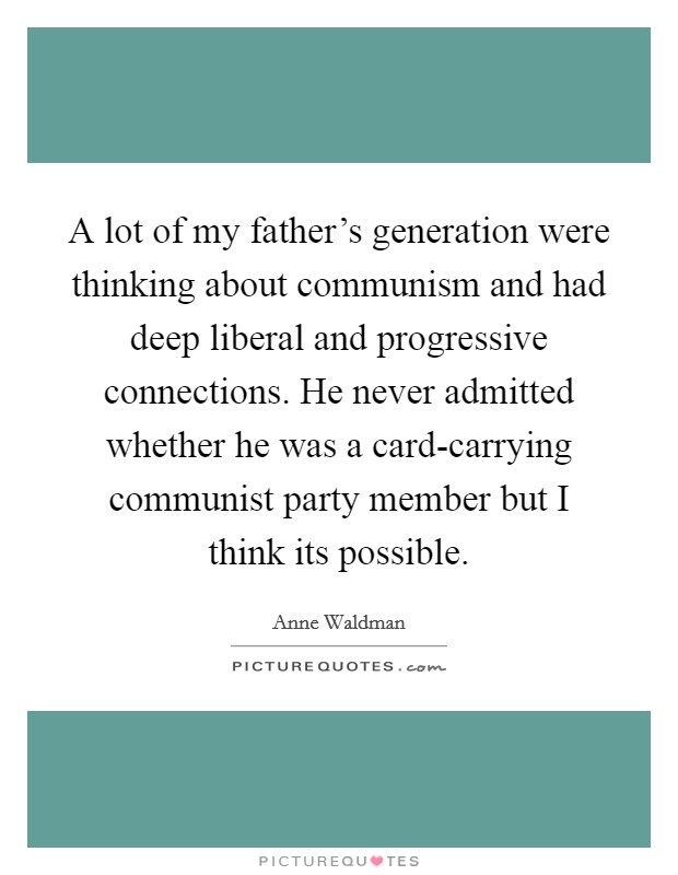 A lot of my father's generation were thinking about communism and had deep liberal and progressive connections. He never admitted whether he was a card-carrying communist party member but I think its possible Picture Quote #1