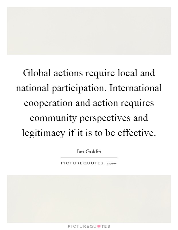 Global actions require local and national participation. International cooperation and action requires community perspectives and legitimacy if it is to be effective Picture Quote #1
