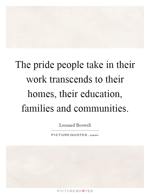 The pride people take in their work transcends to their homes, their education, families and communities. Picture Quote #1
