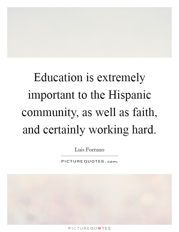 Education is extremely important to the Hispanic community, as well as faith, and certainly working hard Picture Quote #1