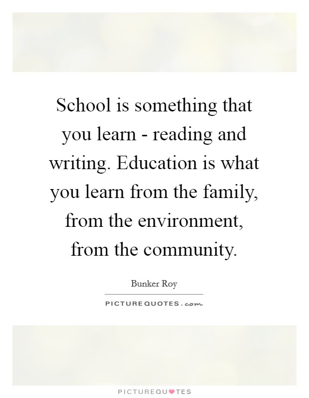 School is something that you learn - reading and writing. Education is what you learn from the family, from the environment, from the community Picture Quote #1