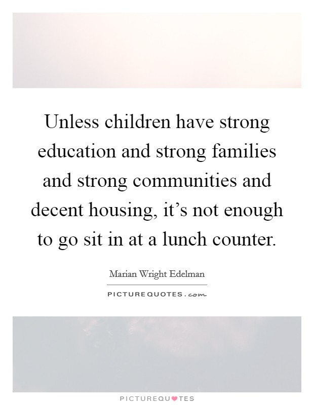 Unless children have strong education and strong families and strong communities and decent housing, it's not enough to go sit in at a lunch counter Picture Quote #1