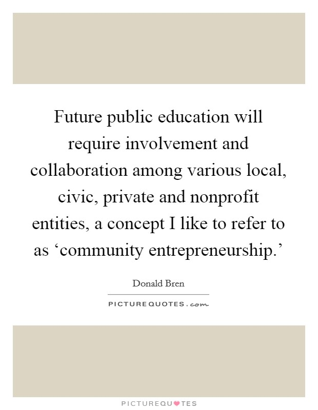 Future public education will require involvement and collaboration among various local, civic, private and nonprofit entities, a concept I like to refer to as 'community entrepreneurship.' Picture Quote #1