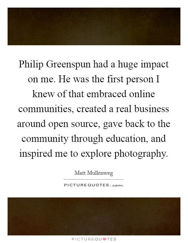 Philip Greenspun had a huge impact on me. He was the first person I knew of that embraced online communities, created a real business around open source, gave back to the community through education, and inspired me to explore photography Picture Quote #1