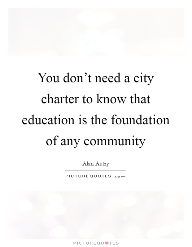 You don't need a city charter to know that education is the foundation of any community Picture Quote #1