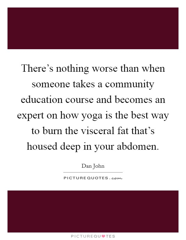 There's nothing worse than when someone takes a community education course and becomes an expert on how yoga is the best way to burn the visceral fat that's housed deep in your abdomen Picture Quote #1