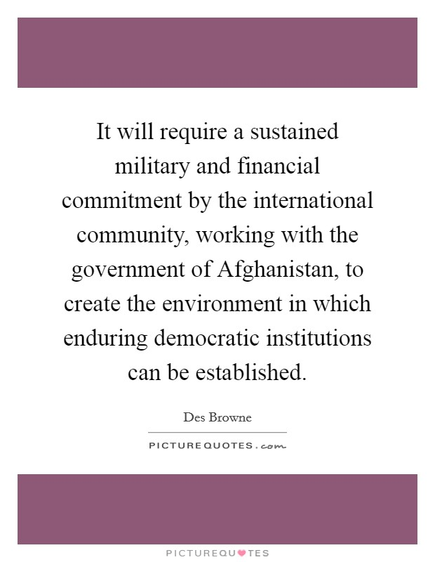 It will require a sustained military and financial commitment by the international community, working with the government of Afghanistan, to create the environment in which enduring democratic institutions can be established. Picture Quote #1