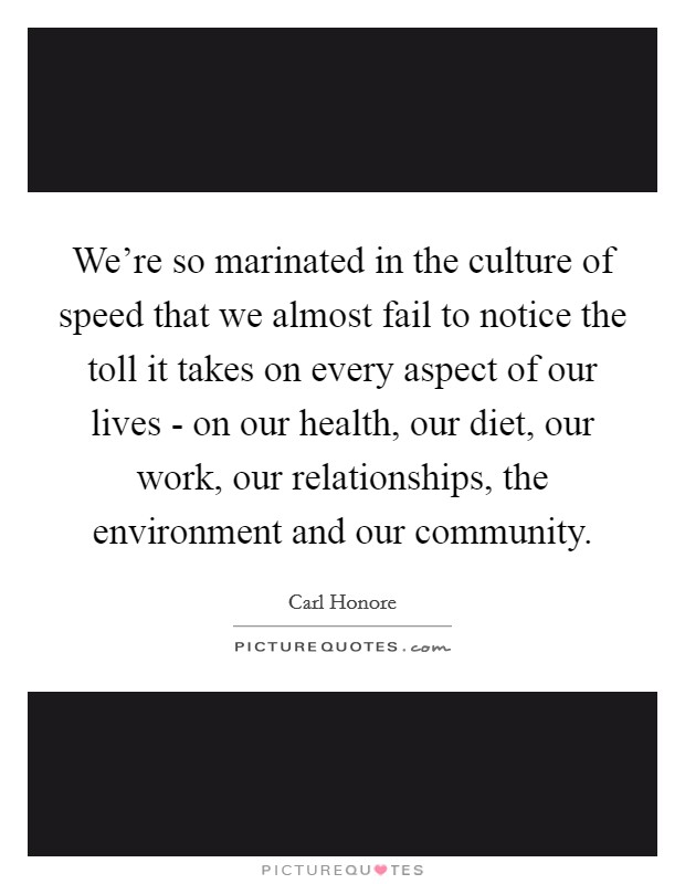 We're so marinated in the culture of speed that we almost fail to notice the toll it takes on every aspect of our lives - on our health, our diet, our work, our relationships, the environment and our community Picture Quote #1