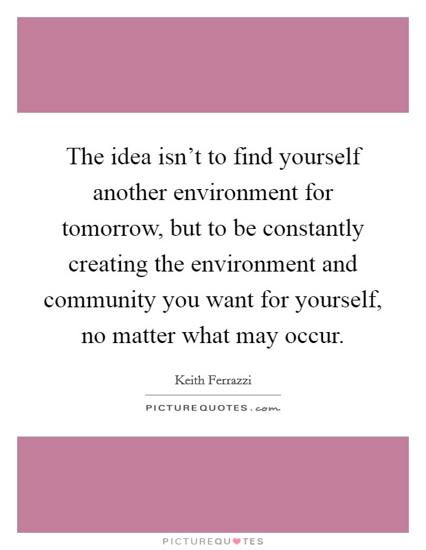 The idea isn't to find yourself another environment for tomorrow, but to be constantly creating the environment and community you want for yourself, no matter what may occur. Picture Quote #1