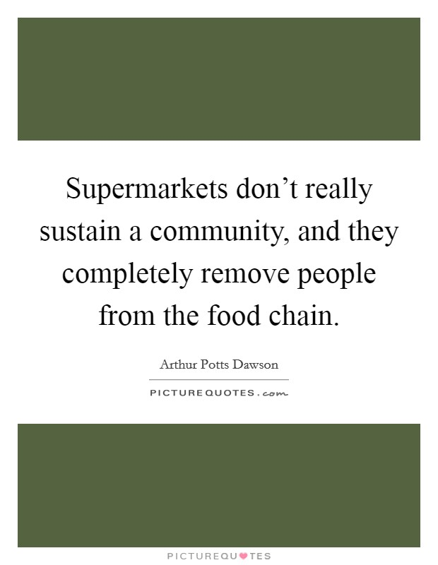 Supermarkets don't really sustain a community, and they completely remove people from the food chain Picture Quote #1